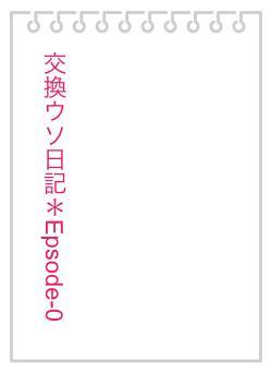 交換ウソ日記*Epsode-0