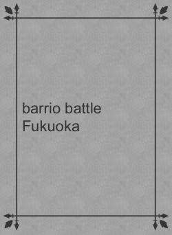 barrio battle Fukuoka