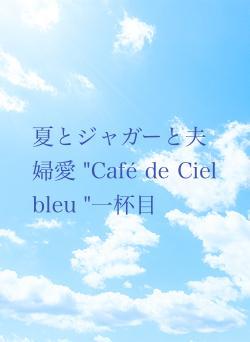 """夏とジャガーと夫婦愛 """"Café de Ciel bleu """"一杯目"""